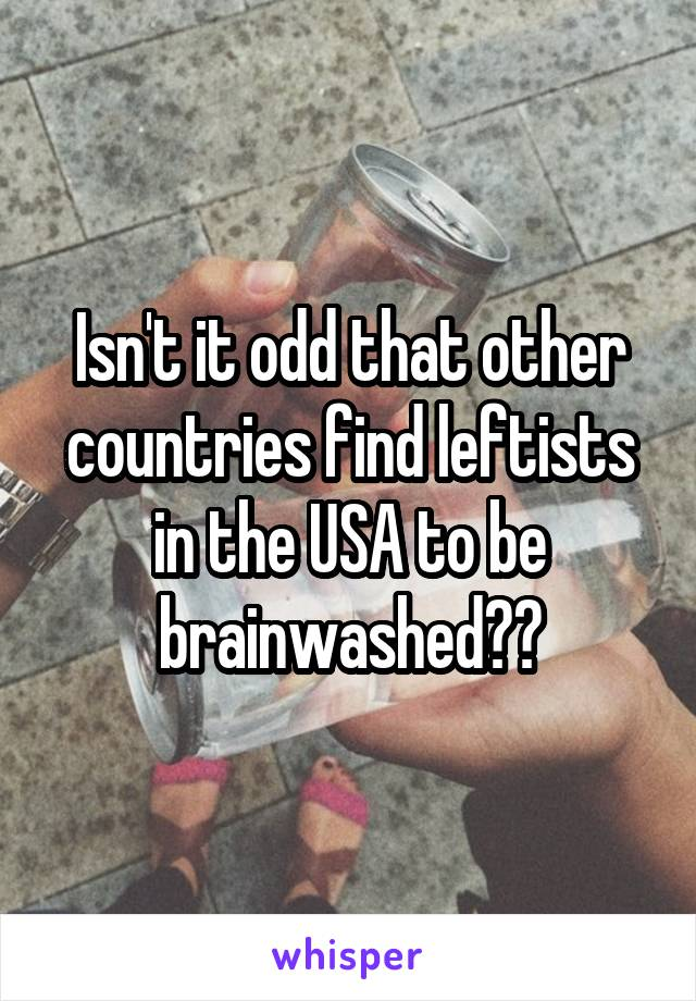 Isn't it odd that other countries find leftists in the USA to be brainwashed??