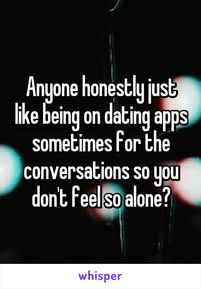 Anyone honestly just like being on dating apps sometimes for the conversations so you don't feel so alone?