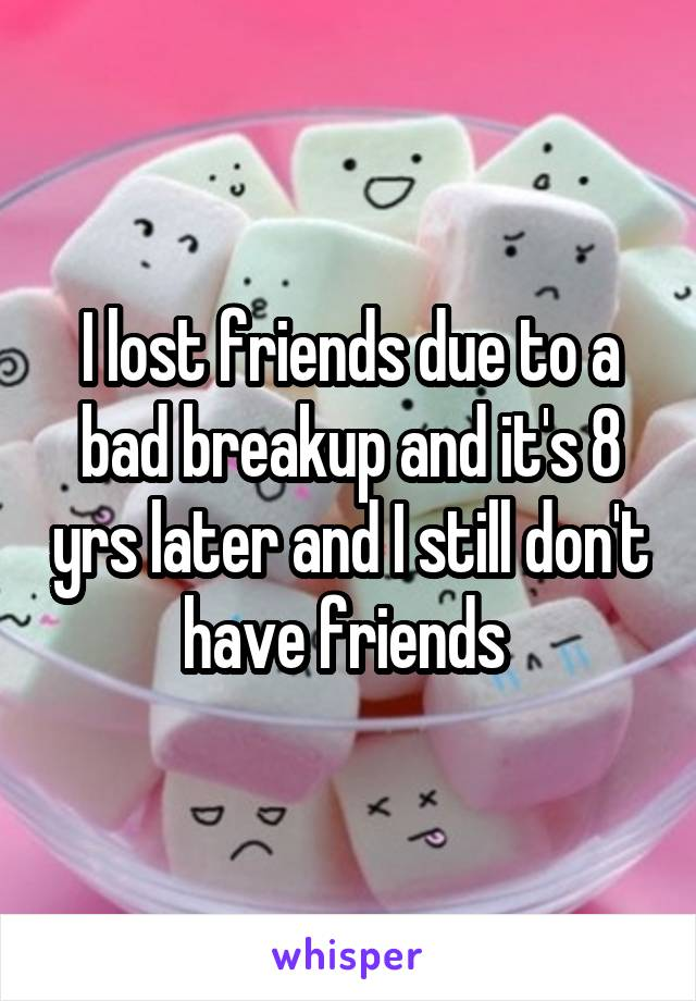I lost friends due to a bad breakup and it's 8 yrs later and I still don't have friends