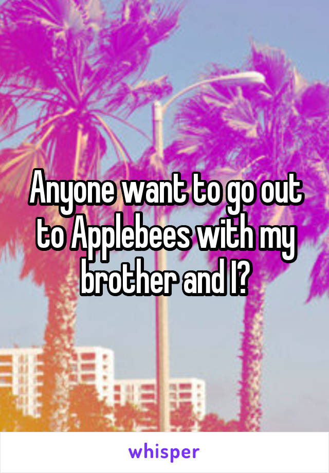 Anyone want to go out to Applebees with my brother and I?