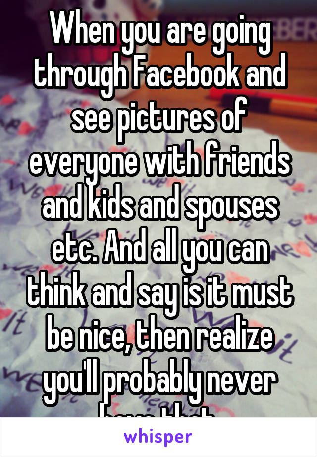 When you are going through Facebook and see pictures of everyone with friends and kids and spouses etc. And all you can think and say is it must be nice, then realize you'll probably never have that.