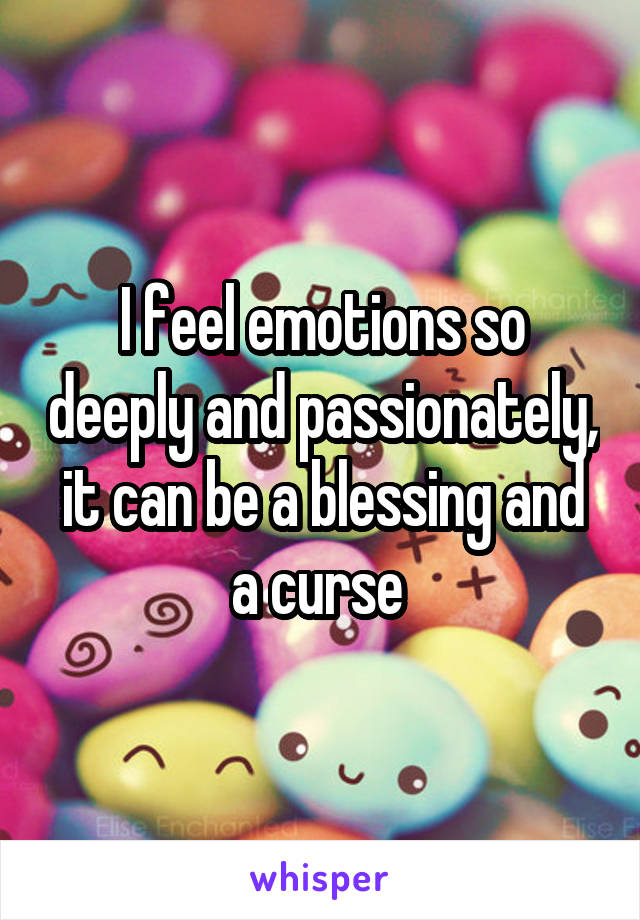 I feel emotions so deeply and passionately, it can be a blessing and a curse