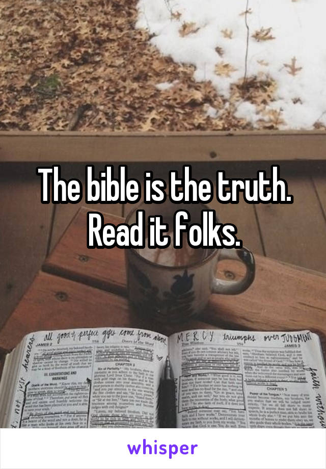 The bible is the truth. Read it folks.