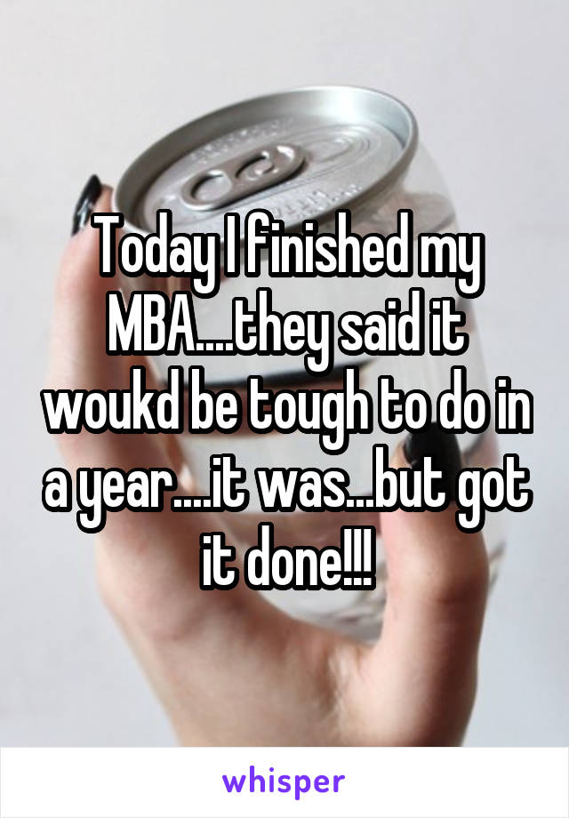 Today I finished my MBA....they said it woukd be tough to do in a year....it was...but got it done!!!