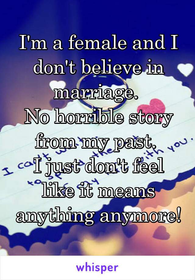 I'm a female and I don't believe in marriage.  No horrible story from my past.  I just don't feel like it means anything anymore!