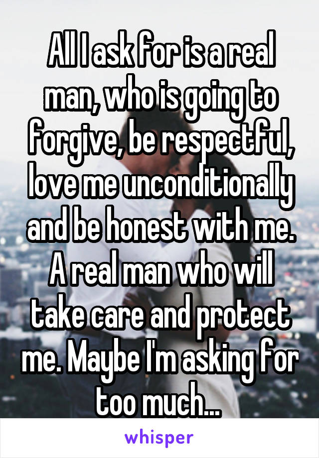 All I ask for is a real man, who is going to forgive, be respectful, love me unconditionally and be honest with me. A real man who will take care and protect me. Maybe I'm asking for too much...