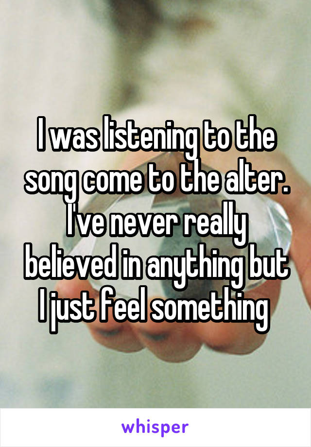I was listening to the song come to the alter. I've never really believed in anything but I just feel something