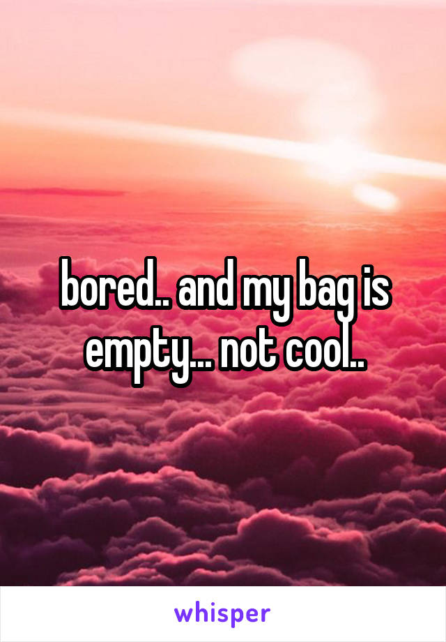 bored.. and my bag is empty... not cool..