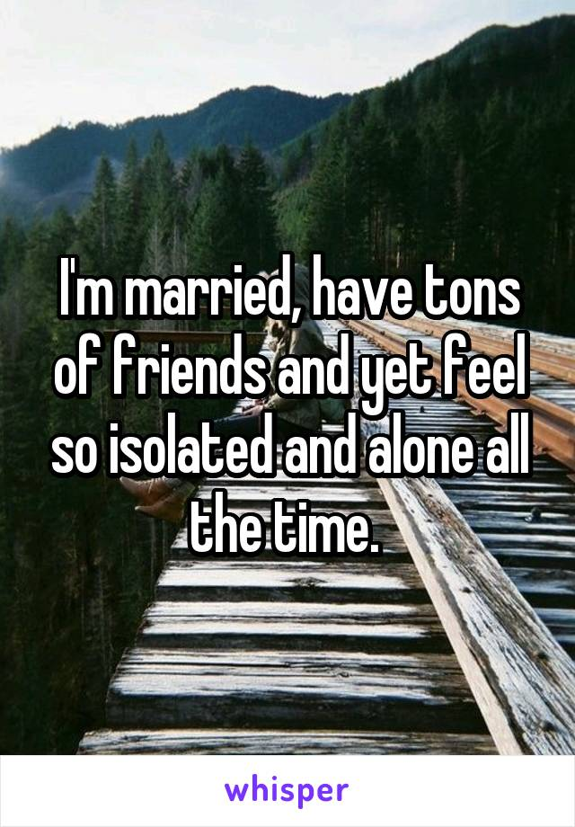I'm married, have tons of friends and yet feel so isolated and alone all the time.