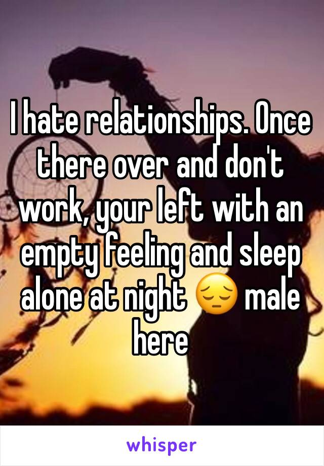 I hate relationships. Once there over and don't work, your left with an empty feeling and sleep alone at night 😔 male here