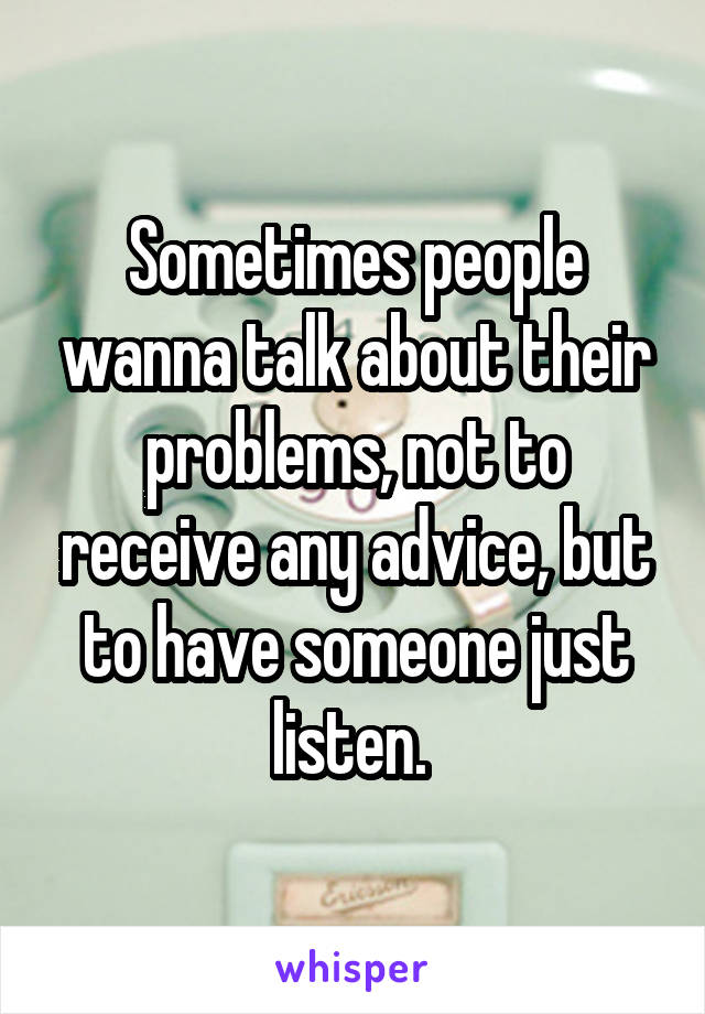 Sometimes people wanna talk about their problems, not to receive any advice, but to have someone just listen.