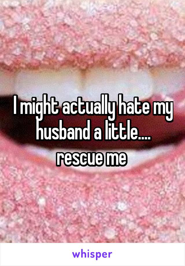 I might actually hate my husband a little.... rescue me