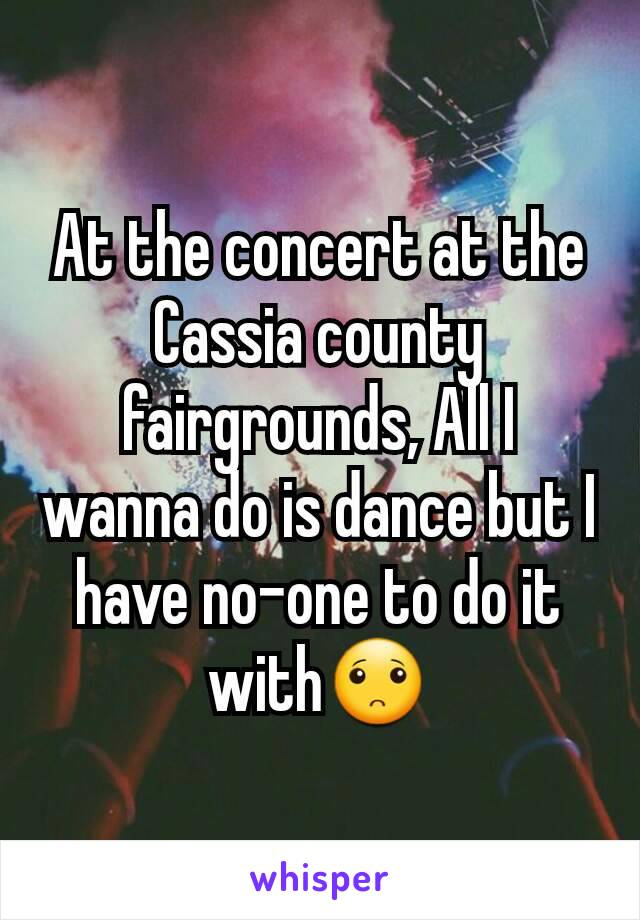 At the concert at the Cassia county fairgrounds, All I wanna do is dance but I have no-one to do it with🙁