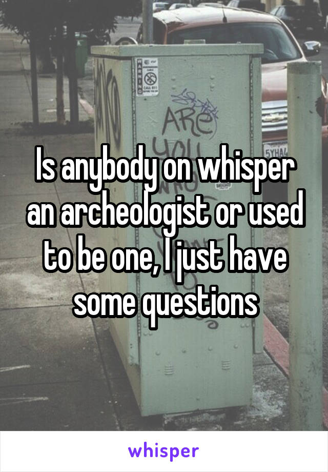 Is anybody on whisper an archeologist or used to be one, I just have some questions