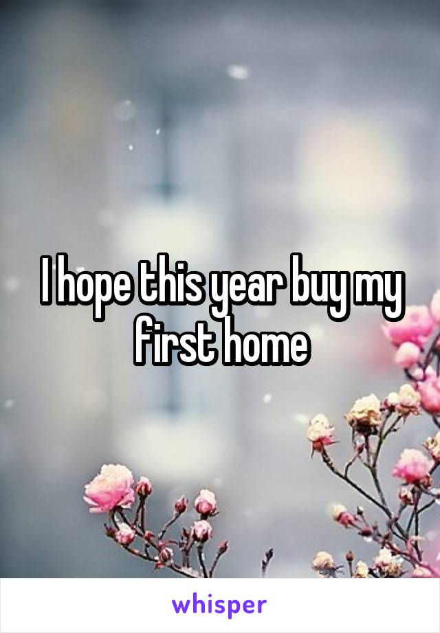 I hope this year buy my first home