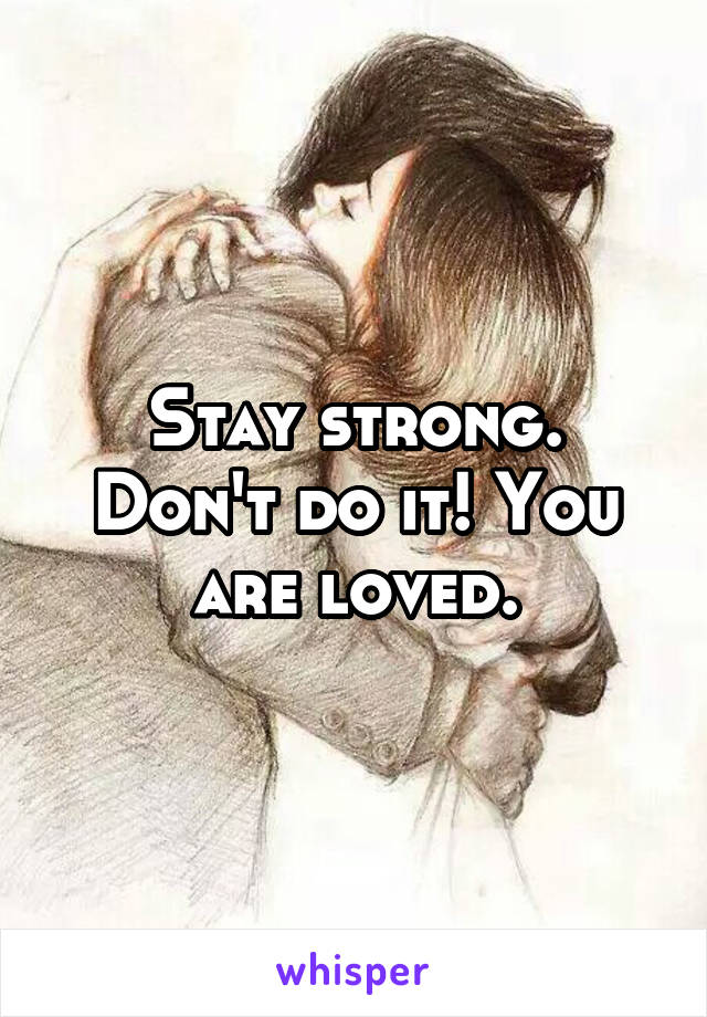 Stay strong. Don't do it! You are loved.