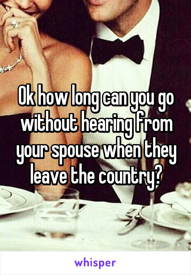 Ok how long can you go without hearing from your spouse when they leave the country?
