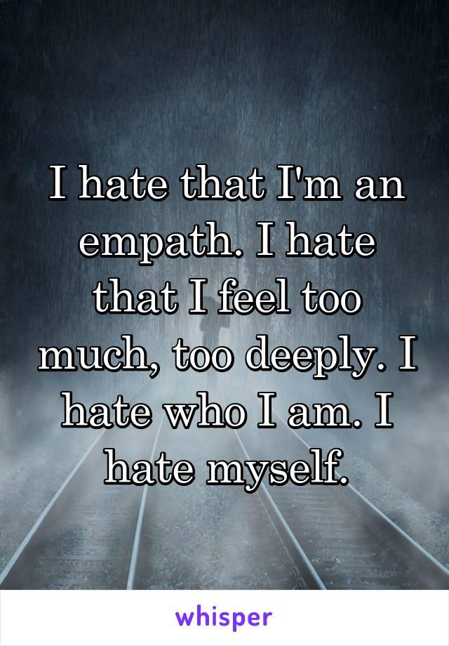 I hate that I'm an empath. I hate that I feel too much, too deeply. I hate who I am. I hate myself.
