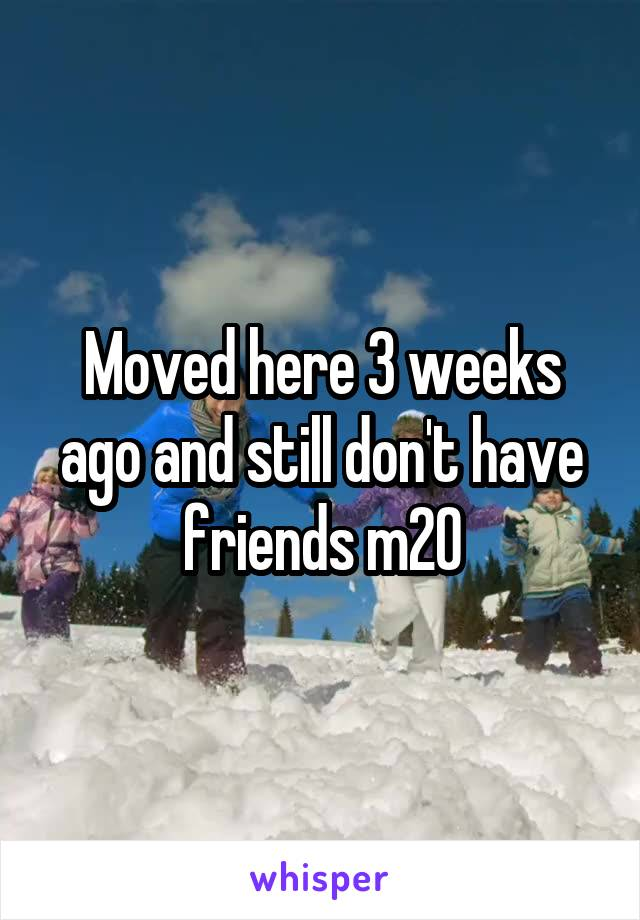 Moved here 3 weeks ago and still don't have friends m20