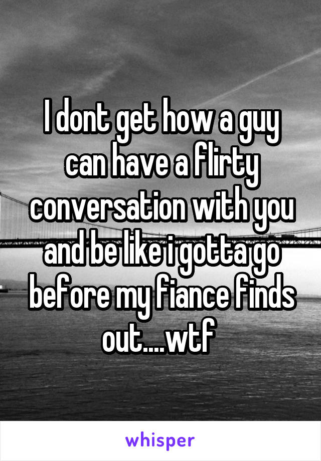 I dont get how a guy can have a flirty conversation with you and be like i gotta go before my fiance finds out....wtf