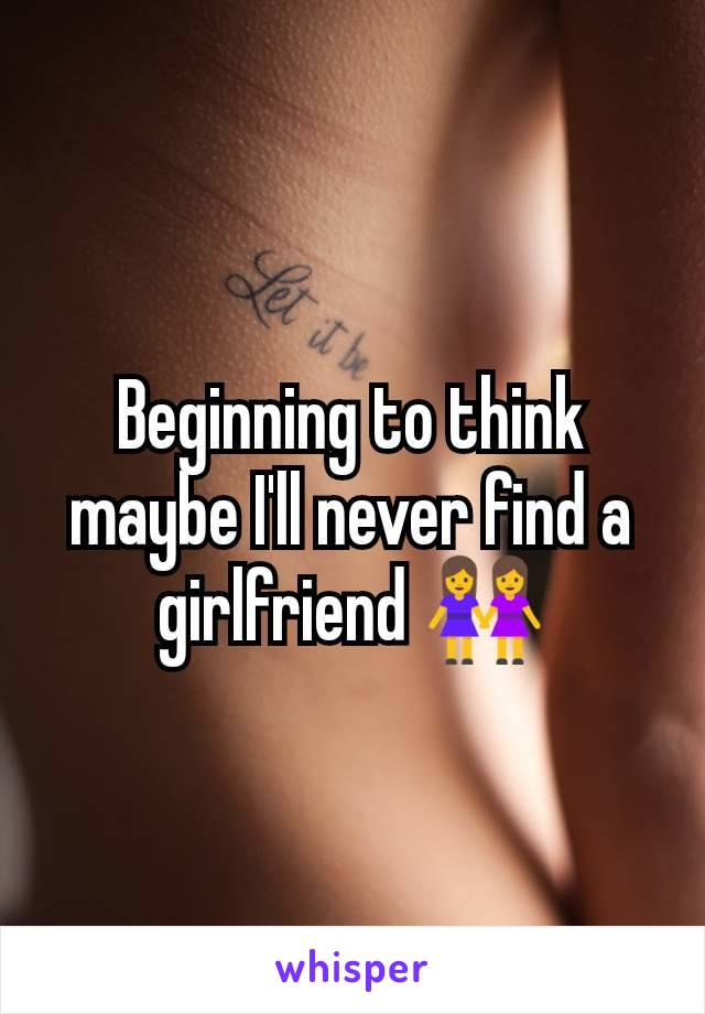 Beginning to think maybe I'll never find a girlfriend 👭