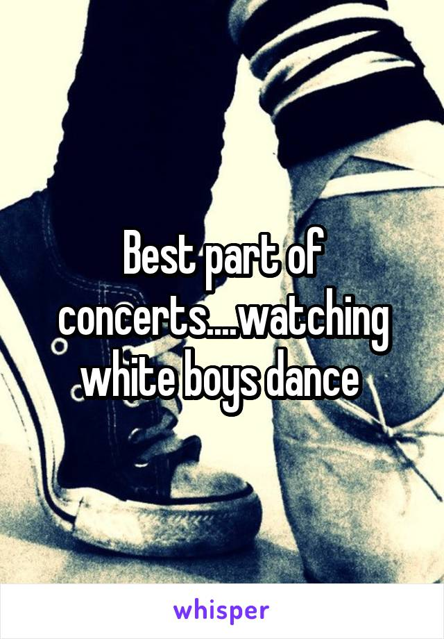 Best part of concerts....watching white boys dance