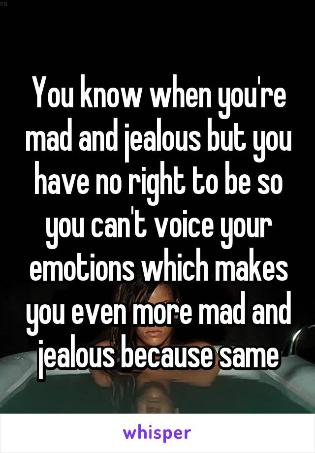 You know when you're mad and jealous but you have no right to be so you can't voice your emotions which makes you even more mad and jealous because same