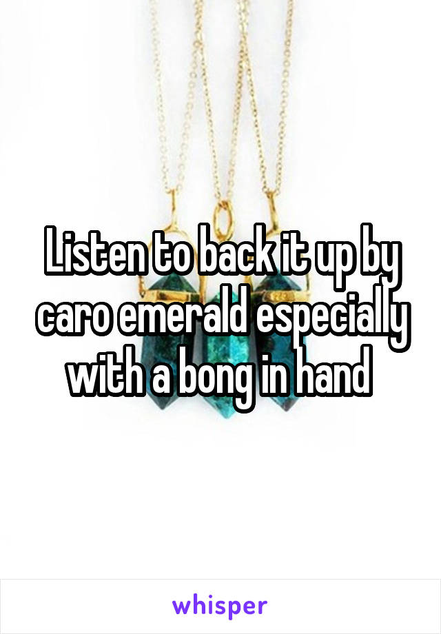 Listen to back it up by caro emerald especially with a bong in hand