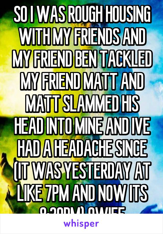 SO I WAS ROUGH HOUSING WITH MY FRIENDS AND MY FRIEND BEN TACKLED MY FRIEND MATT AND MATT SLAMMED HIS HEAD INTO MINE AND IVE HAD A HEADACHE SINCE (IT WAS YESTERDAY AT LIKE 7PM AND NOW ITS 8:30PM) OWIEE