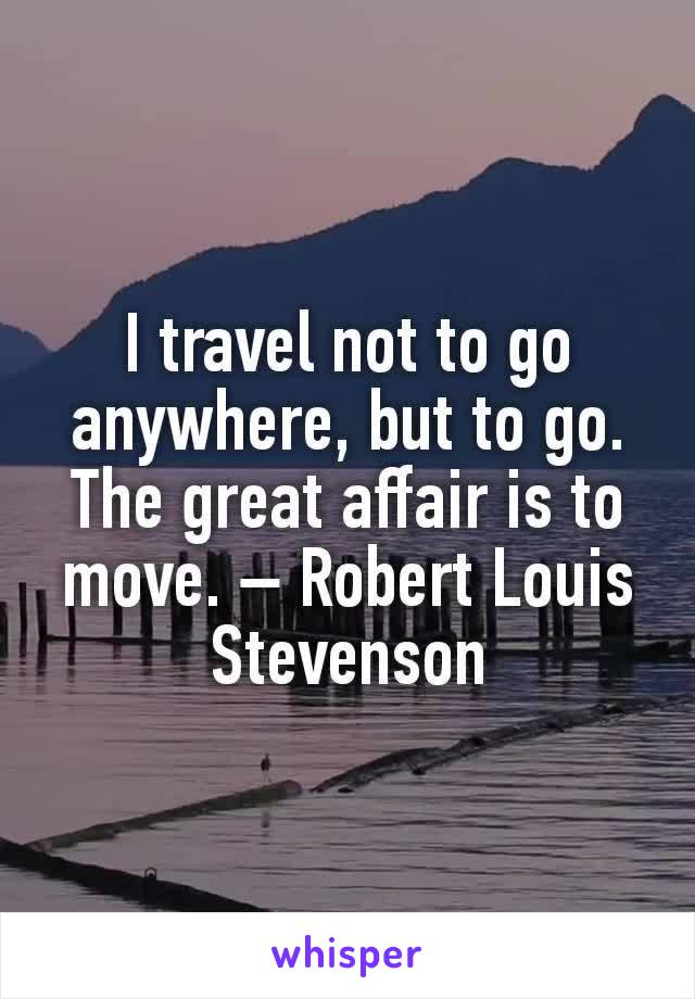 I travel not to go anywhere, but to go. The great affair is to move. – Robert Louis Stevenson