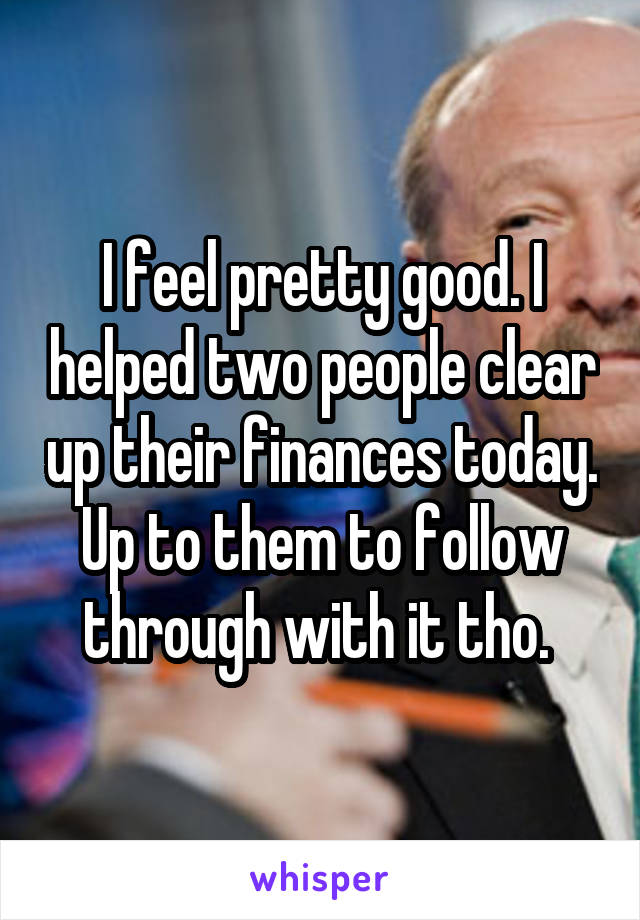 I feel pretty good. I helped two people clear up their finances today. Up to them to follow through with it tho.