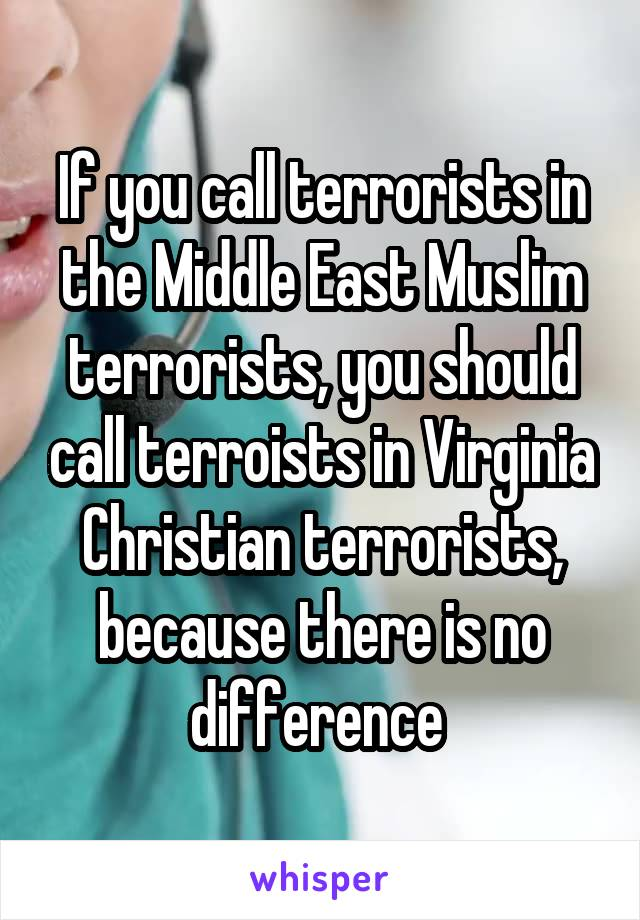 If you call terrorists in the Middle East Muslim terrorists, you should call terroists in Virginia Christian terrorists, because there is no difference