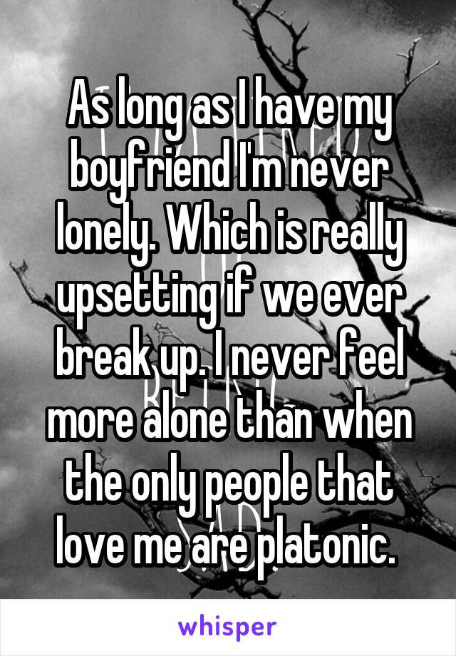 As long as I have my boyfriend I'm never lonely. Which is really upsetting if we ever break up. I never feel more alone than when the only people that love me are platonic.