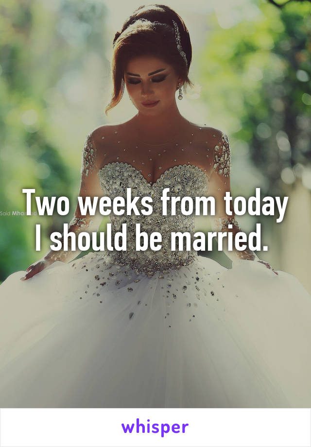 Two weeks from today I should be married.
