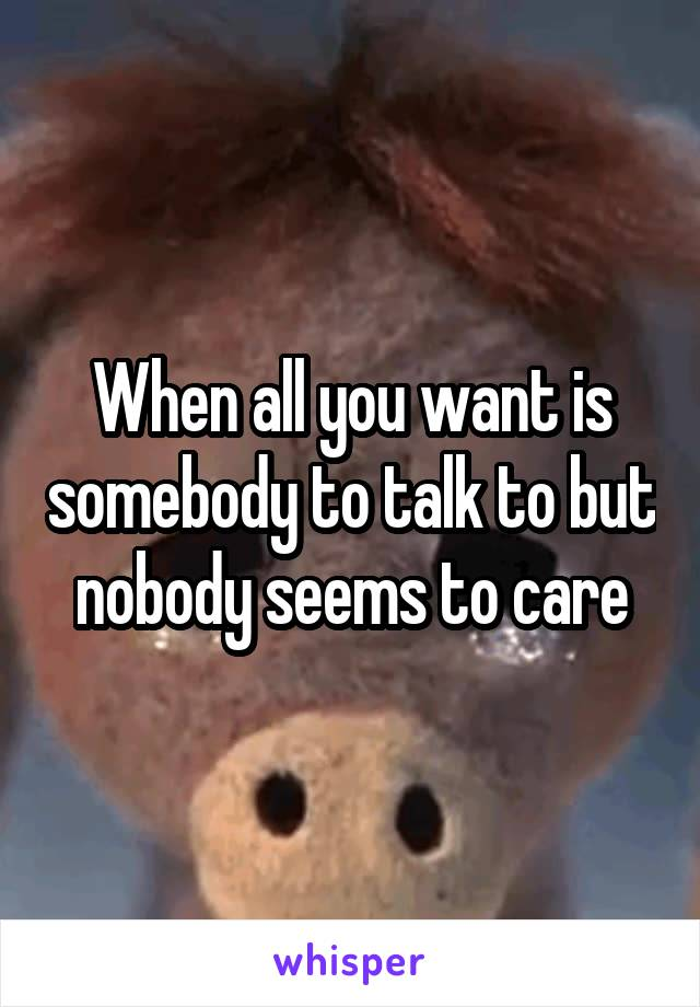 When all you want is somebody to talk to but nobody seems to care
