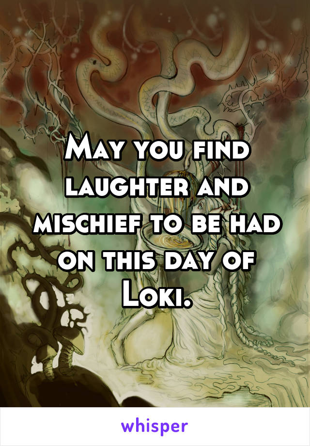 May you find laughter and mischief to be had on this day of Loki.