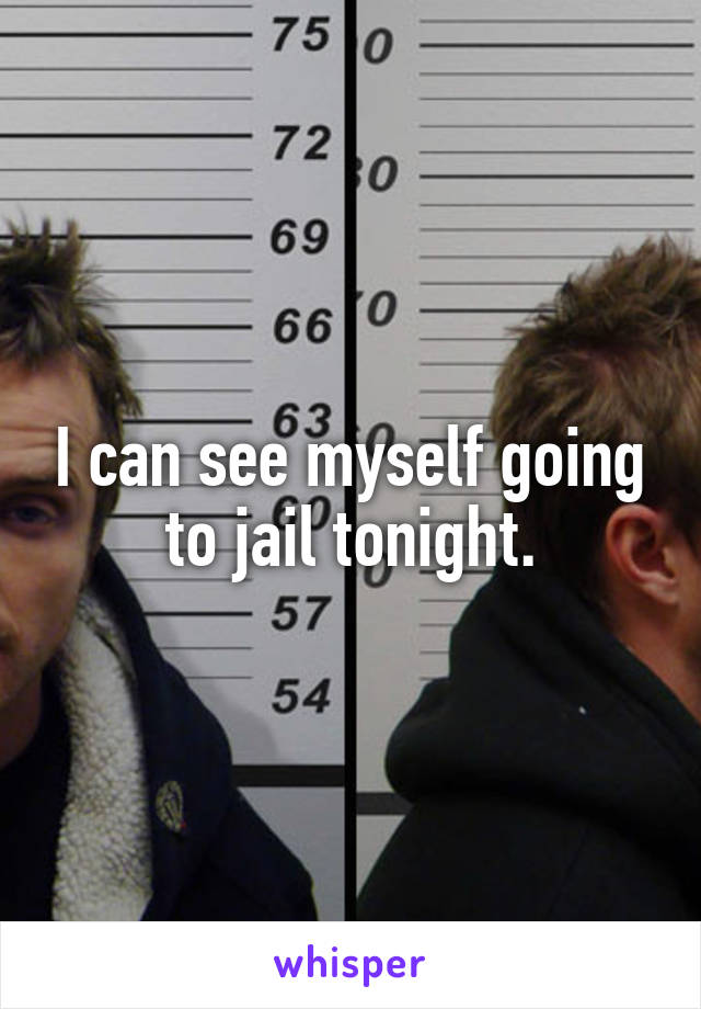 I can see myself going to jail tonight.