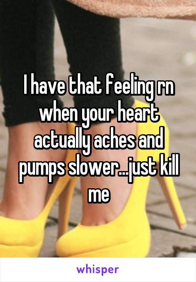 I have that feeling rn when your heart actually aches and pumps slower...just kill me