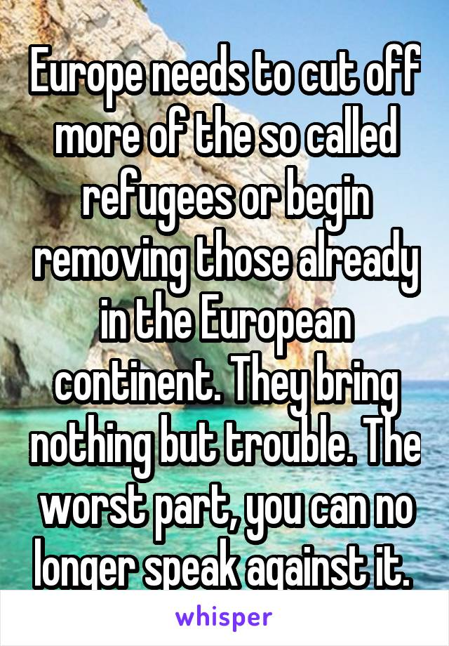 Europe needs to cut off more of the so called refugees or begin removing those already in the European continent. They bring nothing but trouble. The worst part, you can no longer speak against it.