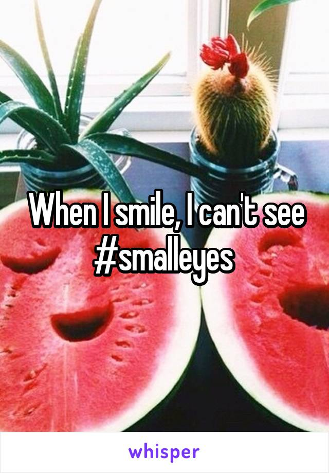 When I smile, I can't see #smalleyes