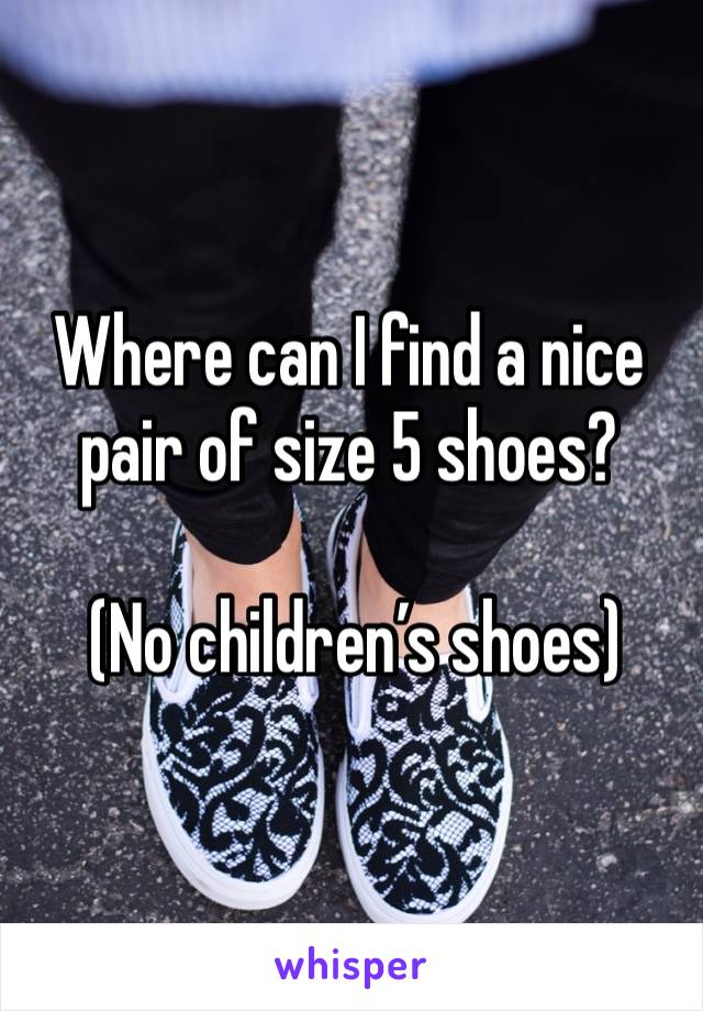 Where can I find a nice pair of size 5 shoes?   (No children's shoes)