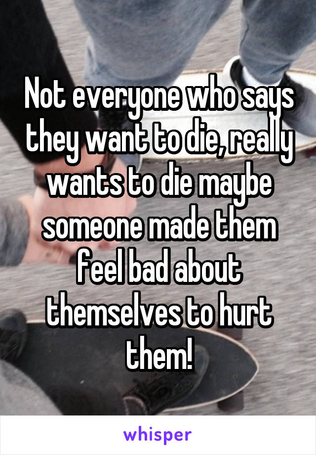 Not everyone who says they want to die, really wants to die maybe someone made them feel bad about themselves to hurt them!