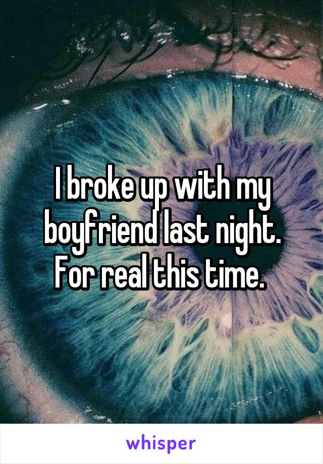 I broke up with my boyfriend last night. For real this time.