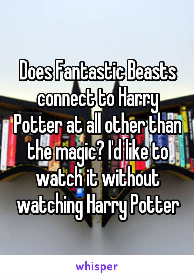 Does Fantastic Beasts connect to Harry Potter at all other than the magic? I'd like to watch it without watching Harry Potter
