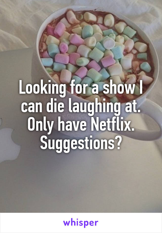 Looking for a show I can die laughing at. Only have Netflix. Suggestions?