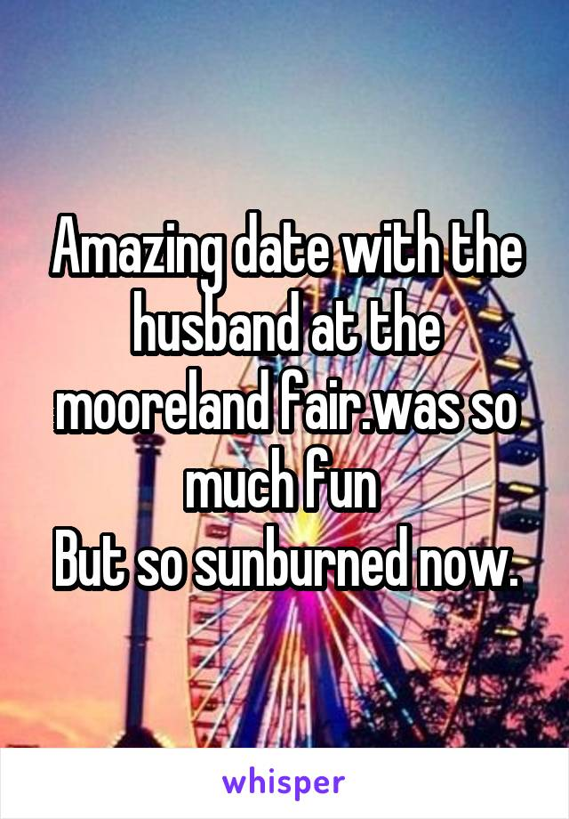 Amazing date with the husband at the mooreland fair.was so much fun  But so sunburned now.
