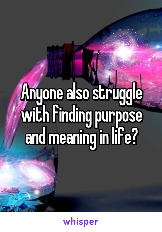 Anyone also struggle with finding purpose and meaning in life?