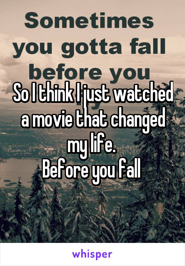 So I think I just watched a movie that changed my life.  Before you fall