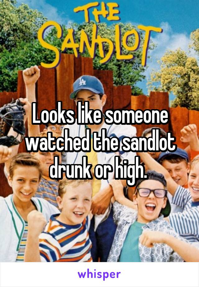 Looks like someone watched the sandlot drunk or high.