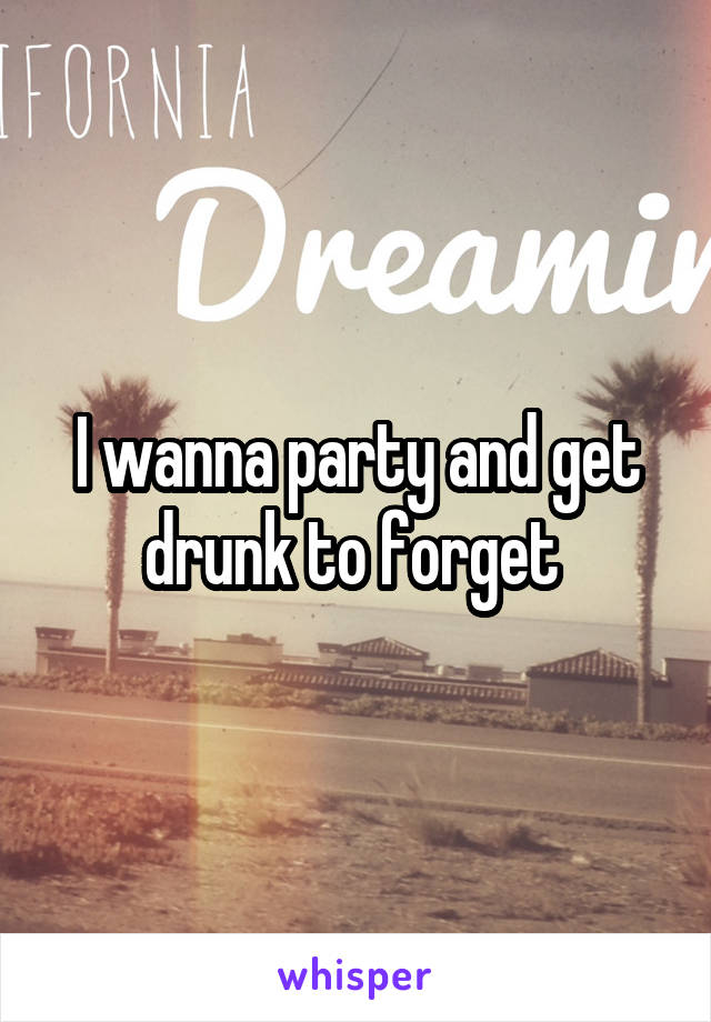 I wanna party and get drunk to forget